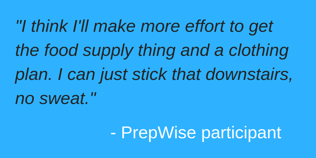 Quote from PrepWise participant: I think I'll make more effort to get the food supply thing and a clothing plan. I can just stick that downstairs, no sweat.