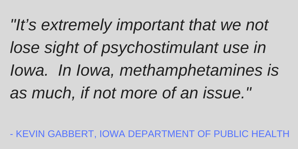 """Quote from Kevin Gabbert, Iowa Department of Public Health: """"It's extremely important that we not lose sight of psychostimulant use in Iowa. In Iowa, methamphetamines is as much, if not more of an issue."""""""